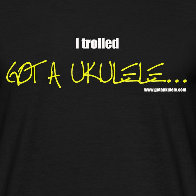 I trolled Got A Ukulele shirt