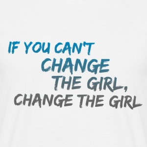 If you Can't Change the Girl Change the Girl funny T-Shirts - Men's T-Shirt