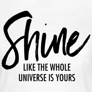 Shine Like The Whole Universe Is Yours T-Shirts - Women's T-Shirt
