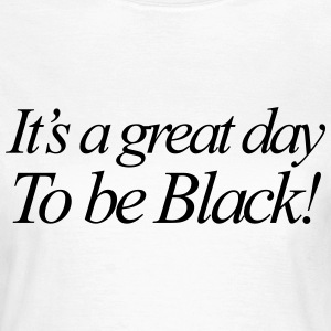 It's a great day to be black T-Shirts - Women's T-Shirt