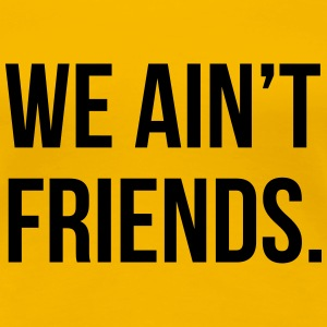 We ain't friends T-Shirts - Women's Premium T-Shirt