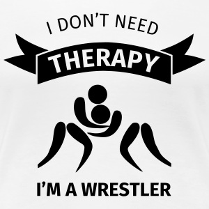 I don't need therapy I'm a Wrestler Tee shirts - T-shirt Premium Femme