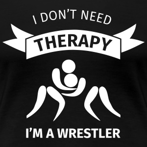 I don't need therapy I'm a Wrestler T-Shirts - Women's Premium T-Shirt