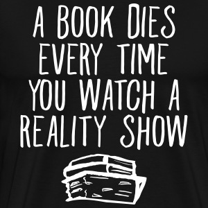 A Book Dies Every Time You Watch A Reality Show T-Shirts - Männer Premium T-Shirt