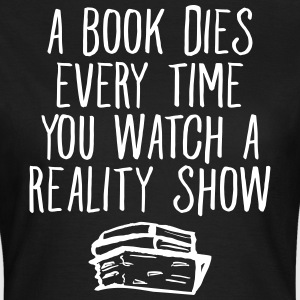 A Book Dies Every Time You Watch A Reality Show Magliette - Maglietta da donna