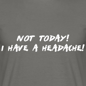 not today i have a headache T-Shirts - Männer T-Shirt