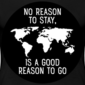 No Reason To Stay, Is A Good Reason To Go T-Shirts - Women's Premium T-Shirt