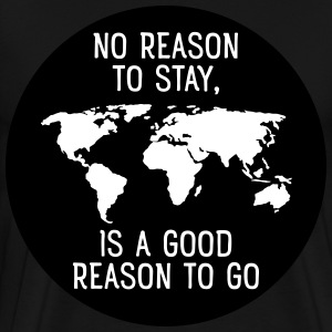 No Reason To Stay, Is A Good Reason To Go T-shirts - Herre premium T-shirt