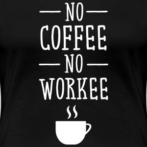 No Coffee No Workee T-skjorter - Premium T-skjorte for kvinner