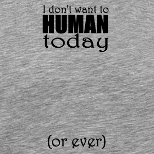 I don't want to human today (or ever) - Men's Premium T-Shirt