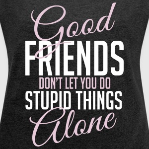 Good friends help with stupid things T-shirts - Vrouwen T-shirt met opgerolde mouwen