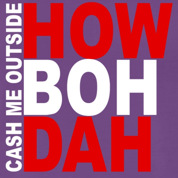 Cash me Outside - HOW BOH DAH - Mannen Premium T-shirt