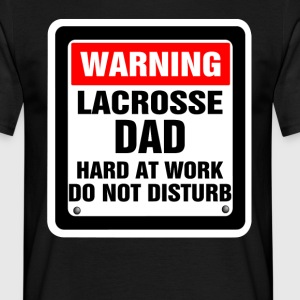 Warning Lacrosse Dad Hard At Work Do Not Disturb T-Shirts - Men's T-Shirt