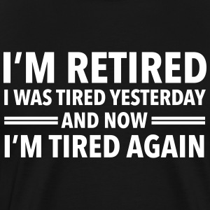 I'm Retired - I Was Tired Yesterday... T-Shirts - Men's Premium T-Shirt