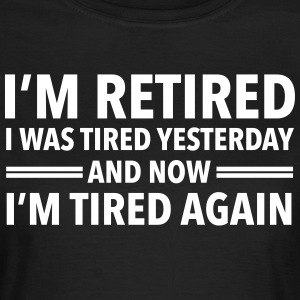 I'm Retired - I Was Tired Yesterday... T-Shirts - Frauen T-Shirt