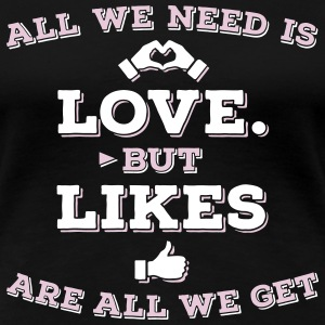 All we need is love but likes are all we get 2C T-Shirts - Frauen Premium T-Shirt