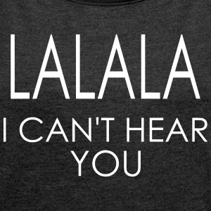 LALALA i can't hear you SHIRT WOMAN - Frauen T-Shirt mit gerollten Ärmeln