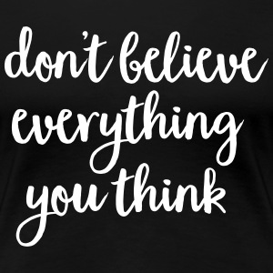 Don't Believe Everything You Think T-Shirts - Frauen Premium T-Shirt