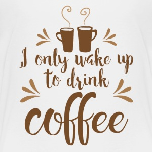 I only wake up to drink coffee Shirts - Kids' Premium T-Shirt