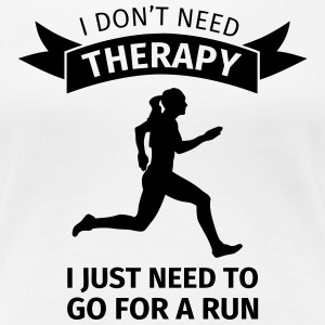 I don't need therapy I just need to go for a run T-Shirts - Frauen Premium T-Shirt