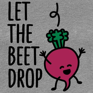 Let the beet drop Camisetas - Camiseta premium mujer