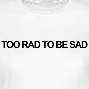 Too rad to be sad T-Shirts - Women's T-Shirt