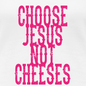 Choose Jesus, Not Cheeses T-shirts - Premium-T-shirt dam