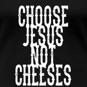 Choose Jesus, Not Cheeses (white print) T-skjorter - Premium T-skjorte for kvinner