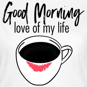 Coffee Cup | Good Morning Love Of My Life T-Shirts - Frauen T-Shirt