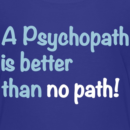 A Psychopath is better than no path
