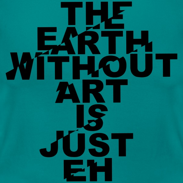 the earth without art is just eh T-Shirts - Frauen T-Shirt