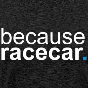 because racecar T-Shirts - Men's Premium T-Shirt