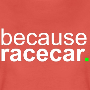 because racecar T-Shirts - Women's Premium T-Shirt