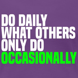 do daily what others do T-Shirts - Women's Premium T-Shirt
