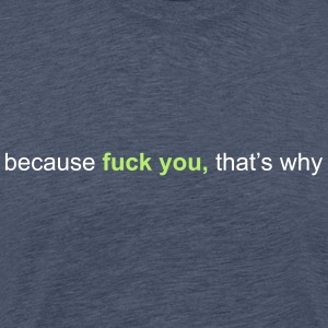 because fuck you that's why T-Shirts - Men's Premium T-Shirt