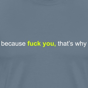 because fuck you that's why T-Shirts - Männer Premium T-Shirt