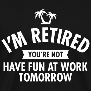 I'm Retired You're Not  -Have Fun At Work Tomorrow T-skjorter - Premium T-skjorte for menn