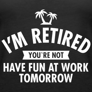 I'm Retired You're Not  -Have Fun At Work Tomorrow Tops - Camiseta de tirantes premium mujer
