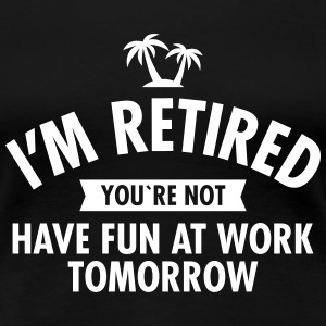 I'm Retired You're Not  -Have Fun At Work Tomorrow T-Shirts - Frauen Premium T-Shirt