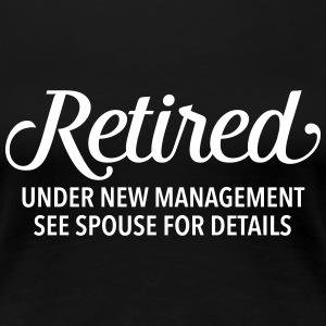Retired - Under New Management. See Spouse... T-shirts - Dame premium T-shirt