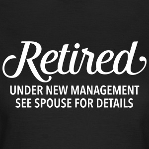 Retired - Under New Management. See Spouse... T-shirts - Dame-T-shirt