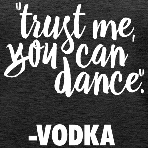 TRUST ME, YOU CAN DANCE. VODKA Tops - Women's Premium Tank Top