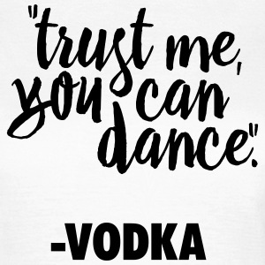 TRUST ME, YOU CAN DANCE. VODKA T-Shirts - Women's T-Shirt
