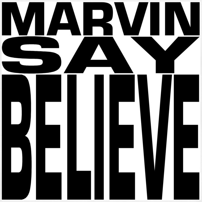 MARVIN SAY BELIEVE