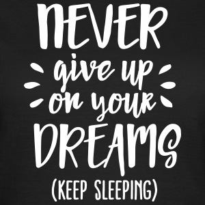 Never give up on your dreams - keep sleeping T-shirts - Dame-T-shirt