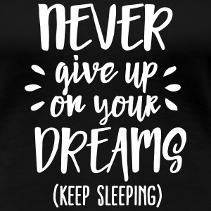Never give up on your dreams - keep sleeping T-Shirts - Women's Premium T-Shirt