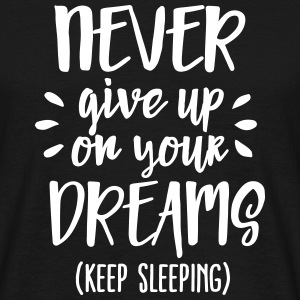 Never give up on your dreams - keep sleeping T-shirts - Mannen T-shirt