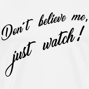 don´t believe me just watch T-Shirts - Männer Premium T-Shirt