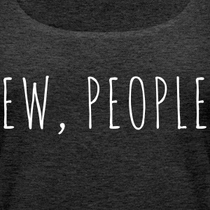 Ew People Funny Quote Toppar - Premiumtanktopp dam