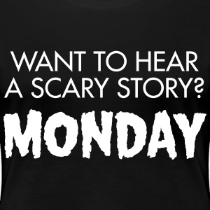 Want To Hear A Scary? Monday T-shirts - Vrouwen Premium T-shirt